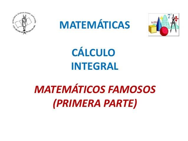 MATEMÁTICAS CÁLCULO INTEGRAL MATEMÁTICOS FAMOSOS (PRIMERA PARTE)