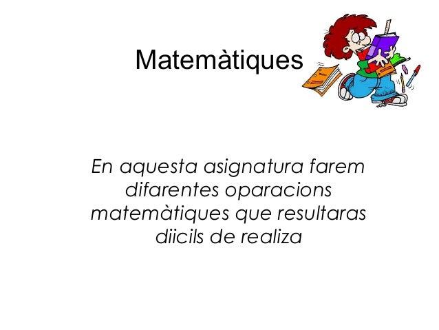 MatemàtiquesEn aquesta asignatura farem   difarentes oparacionsmatemàtiques que resultaras      diicils de realiza