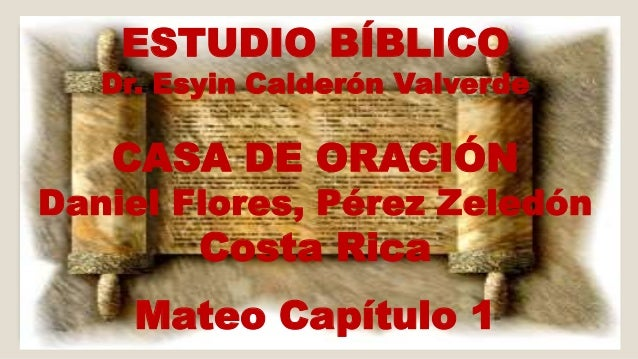 ESTUDIO BÍBLICO  Dr. Esyin Calderón Valverde  CASA DE ORACIÓN  Daniel Flores, Pérez Zeledón  Costa Rica  Mateo Capítulo 1