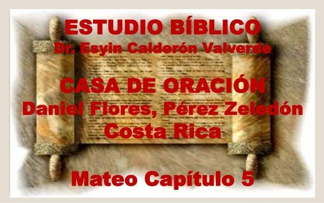 ESTUDIO BÍBLICO  Dr. Esyin Calderón Valverde  CASA DE ORACIÓN  Daniel Flores, Pérez Zeledón  Costa Rica  Mateo Capítulo 5