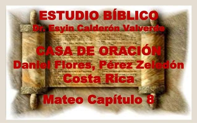 ESTUDIO BÍBLICO  Dr. Esyin Calderón Valverde  CASA DE ORACIÓN  Daniel Flores, Pérez Zeledón  Costa Rica  Mateo Capítulo 8