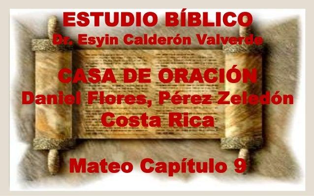ESTUDIO BÍBLICO  Dr. Esyin Calderón Valverde  CASA DE ORACIÓN  Daniel Flores, Pérez Zeledón  Costa Rica  Mateo Capítulo 9