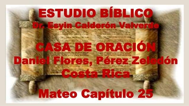 ESTUDIO BÍBLICO  Dr. Esyin Calderón Valverde  CASA DE ORACIÓN  Daniel Flores, Pérez Zeledón  Costa Rica  Mateo Capítulo 25