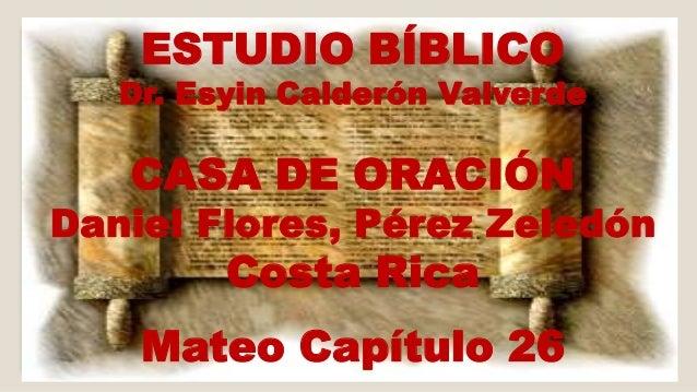 ESTUDIO BÍBLICO  Dr. Esyin Calderón Valverde  CASA DE ORACIÓN  Daniel Flores, Pérez Zeledón  Costa Rica  Mateo Capítulo 26