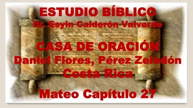 ESTUDIO BÍBLICO  Dr. Esyin Calderón Valverde  CASA DE ORACIÓN  Daniel Flores, Pérez Zeledón  Costa Rica  Mateo Capítulo 27
