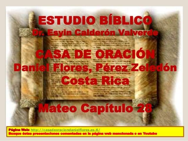 ESTUDIO BÍBLICO  Dr. Esyin Calderón Valverde  CASA DE ORACIÓN  Daniel Flores, Pérez Zeledón  Costa Rica  Mateo Capítulo 28...