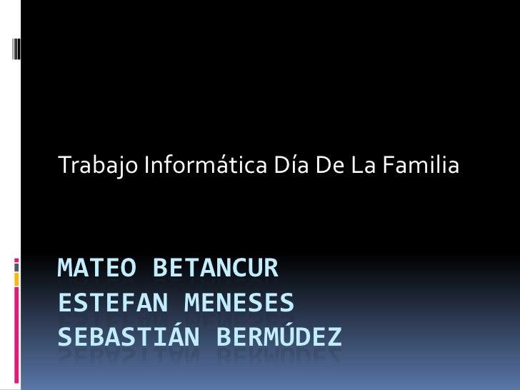 Trabajo Informática Día De La FamiliaMATEO BETANCURESTEFAN MENESESSEBASTIÁN BERMÚDEZ