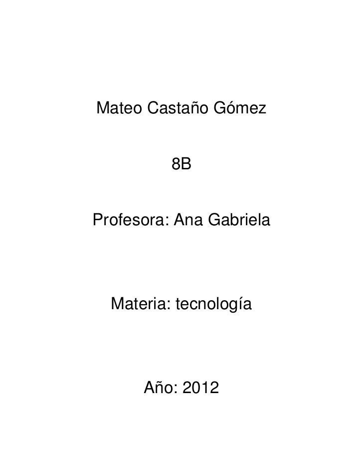 Mateo Castaño Gómez          8BProfesora: Ana Gabriela  Materia: tecnología      Año: 2012