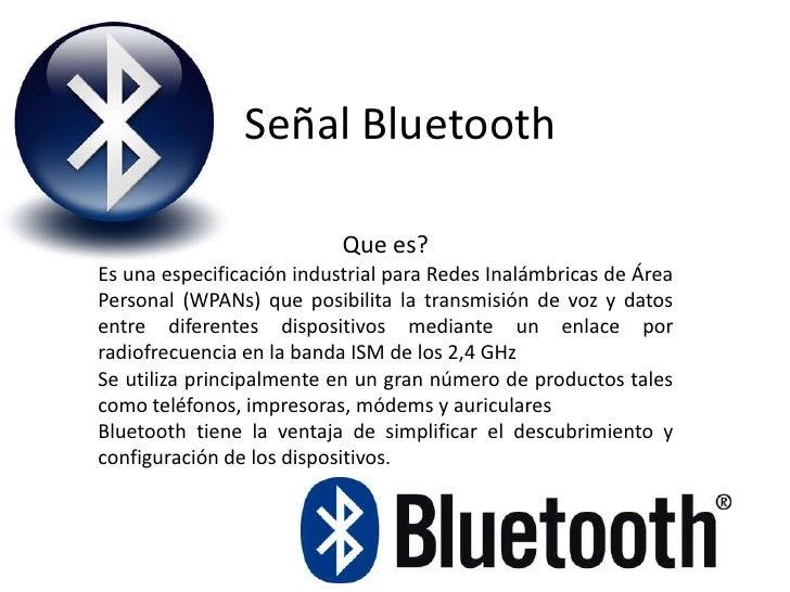 Señal Bluetooth <br />Que es? <br />Es una especificación industrial para Redes Inalámbricas de Área Personal (WPANs) que ...