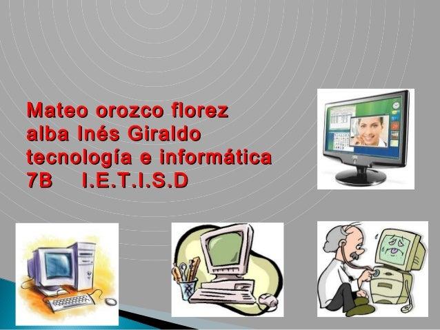 Mateo orozco florezalba Inés Giraldotecnología e informática7B    I.E.T.I.S.D