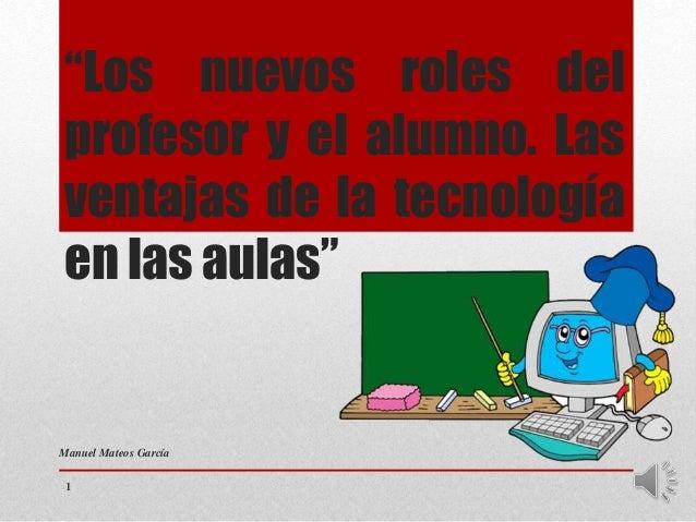 """""""Los nuevos roles del profesor y el alumno. Las ventajas de la tecnología en las aulas"""" Manuel Mateos García 1"""