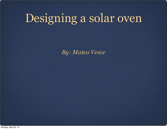 Designing a solar ovenBy: Mateo VesceMonday, May 20, 13