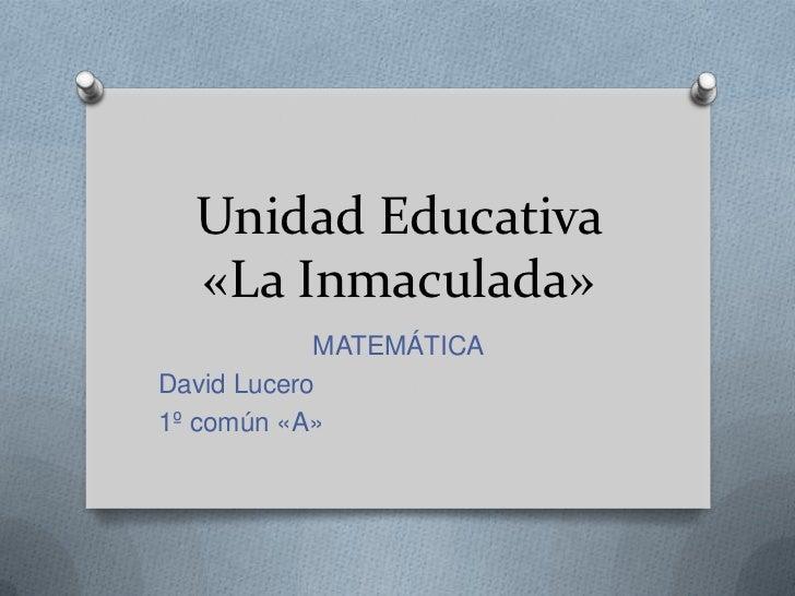 Unidad Educativa  «La Inmaculada»            MATEMÁTICADavid Lucero1º común «A»
