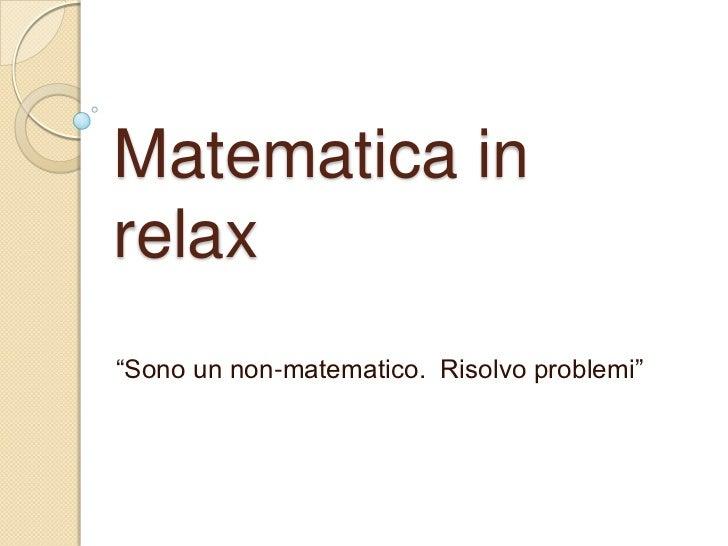 """Matematica inrelax""""Sono un non-matematico. Risolvo problemi"""""""