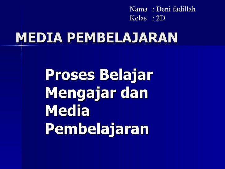 MEDIA PEMBELAJARAN Proses Belajar Mengajar dan Media Pembelajaran Nama : Deni fadillah Kelas : 2D