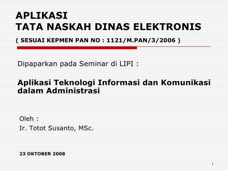 APLIKASI  TATA NASKAH DINAS ELEKTRONIS ( SESUAI KEPMEN PAN NO : 1121/M.PAN/3/2006 ) Dipaparkan pada Seminar di LIPI : Apli...