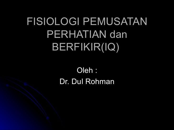 F ISIOLOGI  P EMUSATAN  P ERHATIAN  dan B ERFIKIR (IQ)   Oleh : Dr. Dul Rohman