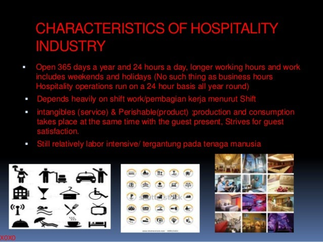 XOXO  CHARACTERISTICS OF HOSPITALITY INDUSTRY   Open 365 days a year and 24 hours a day, longer working hours and work in...