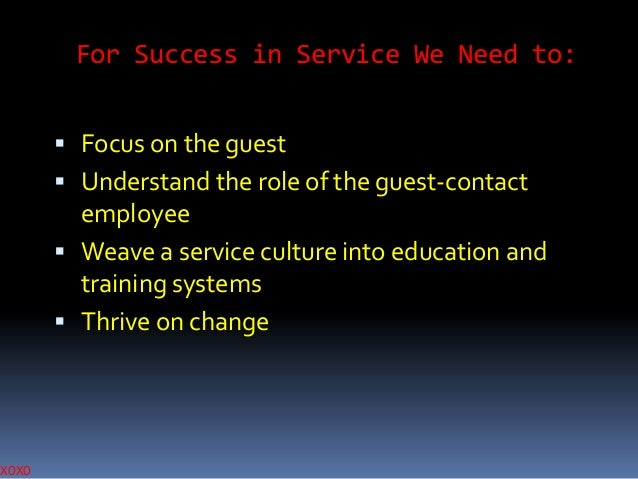 XOXO  For Success in Service We Need to:  Focus on the guest  Understand the role of the guest-contact  employee  Weave...
