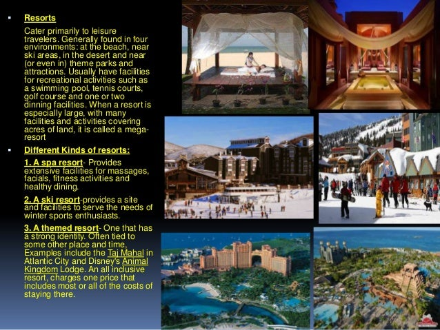     Resorts Cater primarily to leisure travelers. Generally found in four environments: at the beach, near ski areas, in...