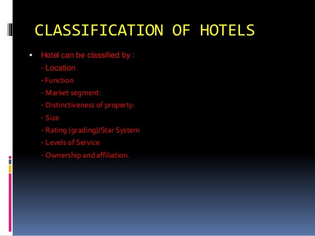 CLASSIFICATION OF HOTELS   Hotel can be classified by : - Location  - Function - Market segment: - Distinctiveness of pro...