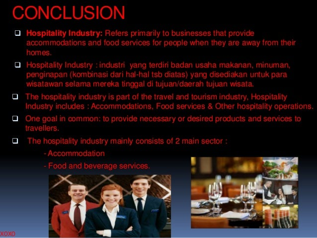 CONCLUSION  Hospitality Industry: Refers primarily to businesses that provide accommodations and food services for people...