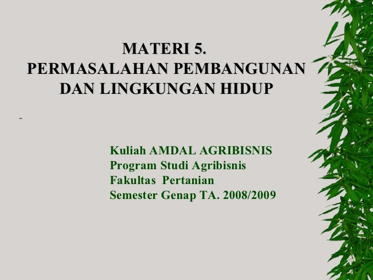 MATERI 5.  PERMASALAHAN PEMBANGUNAN DAN LINGKUNGAN HIDUP Kuliah AMDAL AGRIBISNIS Program Studi Agribisnis Fakultas  Pert...