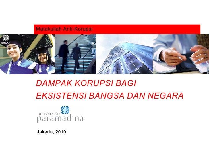 Matakuliah Anti-Korupsi DAMPAK KORUPSI BAGI  EKSISTENSI BANGSA DAN NEGARA Jakarta, 2010