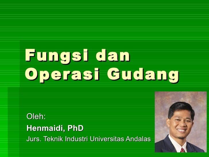 Fungsi dan Operasi Gudang  Oleh: Henmaidi, PhD Jurs. Teknik Industri Universitas Andalas