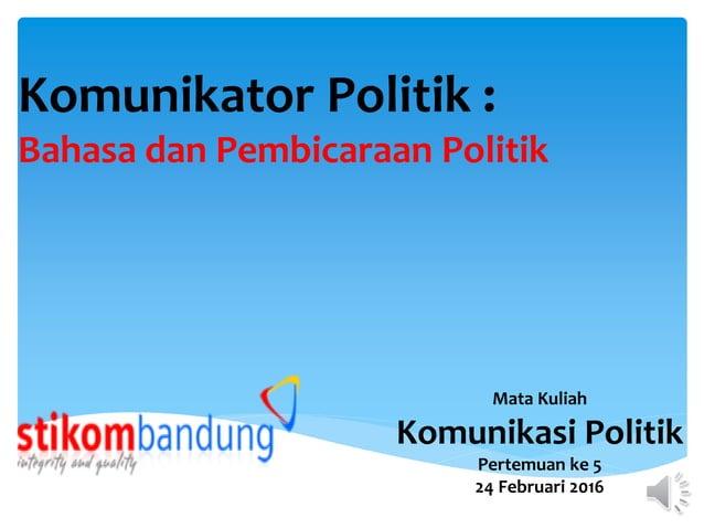 Komunikator Politik : Bahasa dan Pembicaraan Politik Mata Kuliah Komunikasi Politik Pertemuan ke 5 24 Februari 2016
