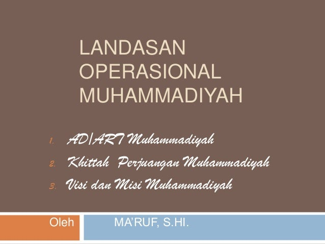 LANDASAN OPERASIONAL MUHAMMADIYAH 1. AD/ART Muhammadiyah 2. Khittah Perjuangan Muhammadiyah 3. Visi dan Misi Muhammadiyah ...