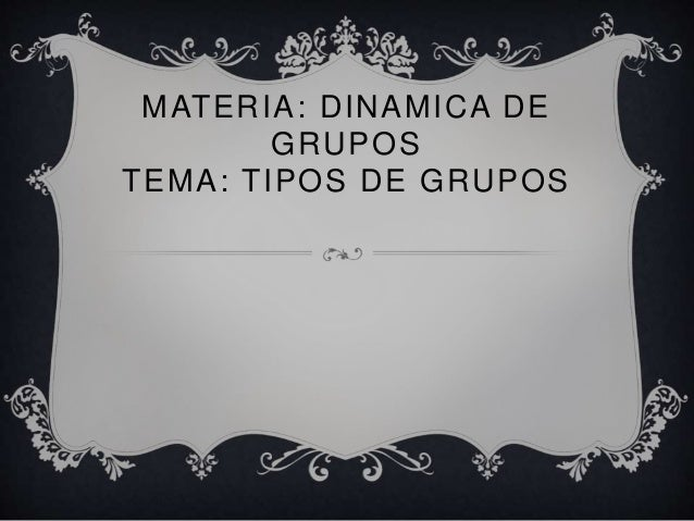 MATERIA: DINAMICA DE GRUPOS TEMA: TIPOS DE GRUPOS