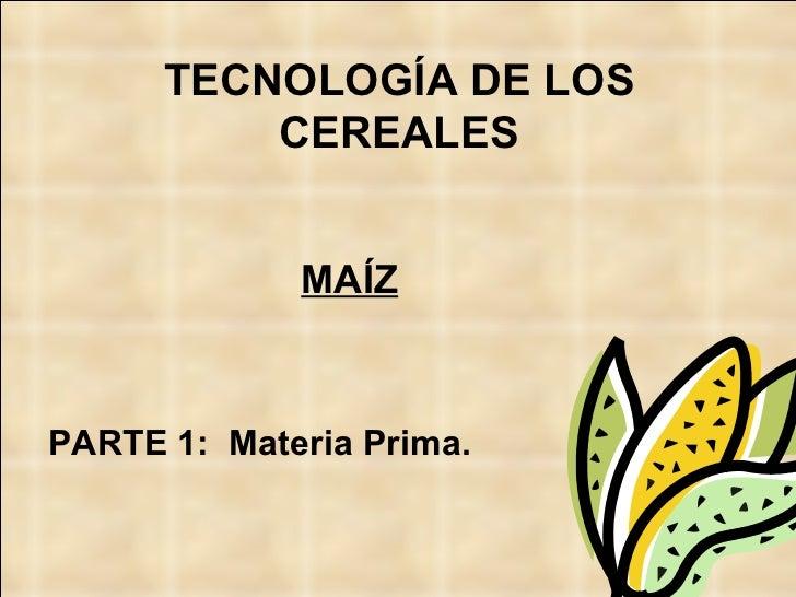 TECNOLOGÍA DE LOS CEREALES <ul><li>MAÍZ </li></ul><ul><li>PARTE 1:  Materia Prima. </li></ul>