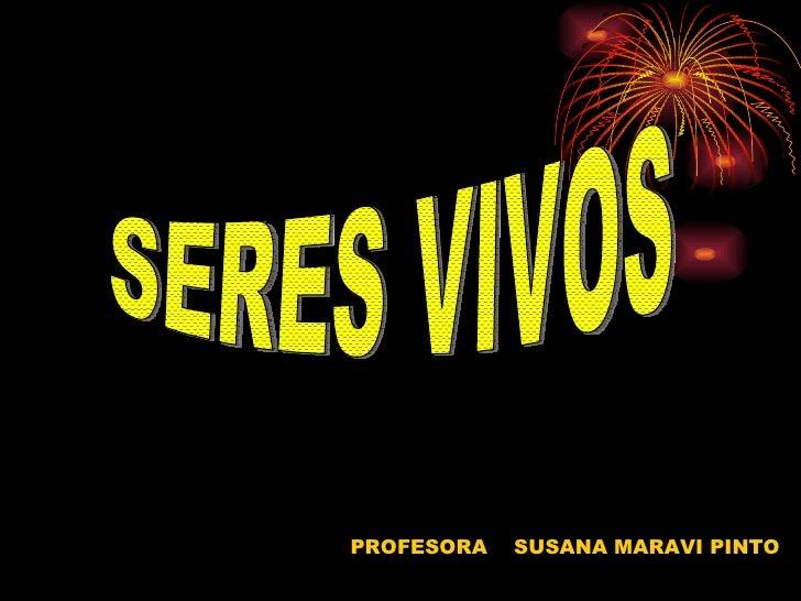 PROFESORA  SUSANA MARAVI PINTO  SERES VIVOS