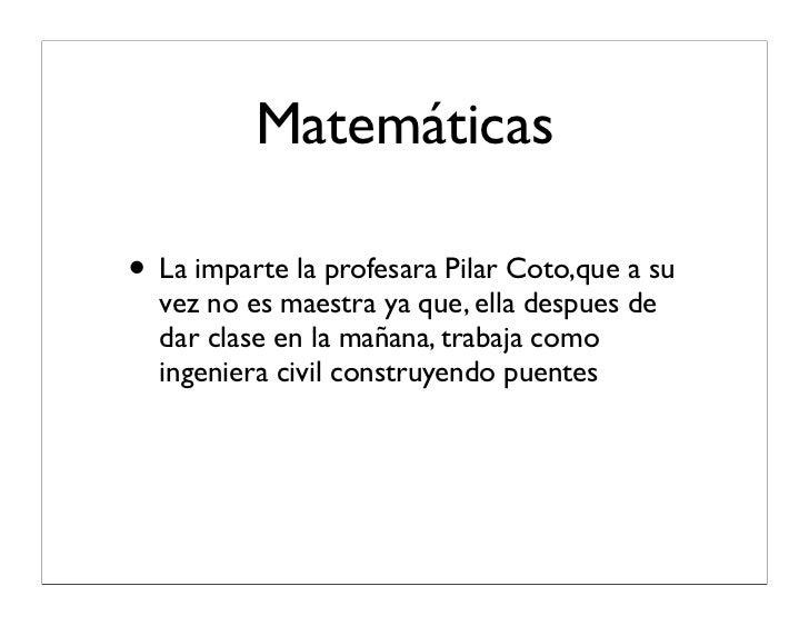 Matemáticas  • La imparte la profesara Pilar Coto,que a su   vez no es maestra ya que, ella despues de   dar clase en la m...