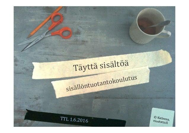 Täyttäsisältöä sisällöntuotantokoulutus TTL1.6.2016 ©Katleena,eioototta.9i
