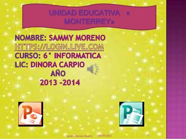 UNIDAD EDUCATIVA « MONTERREY» 08/09/2013Sammy Moreno Duarte 1
