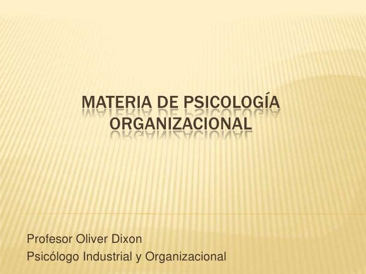 Materia de Psicología Organizacional<br />Profesor Oliver Dixon<br />Psicólogo Industrial y Organizacional<br />