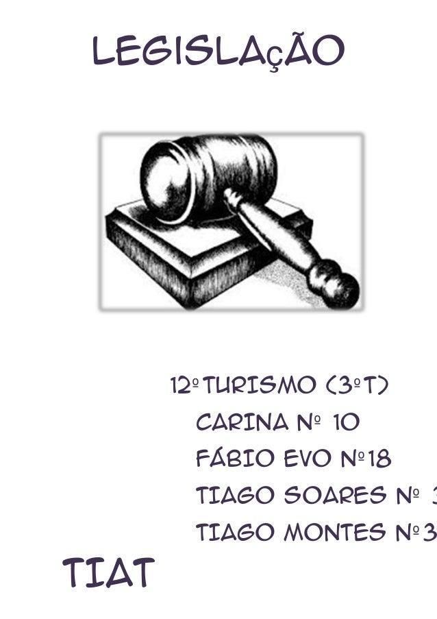 Legislação  12º TURISMO (3º T) CARINA Nº 10 FÁBIO EVO Nº 18  TIAGO SOARES Nº 3  TIAGO MONTES Nº 3  TIAT