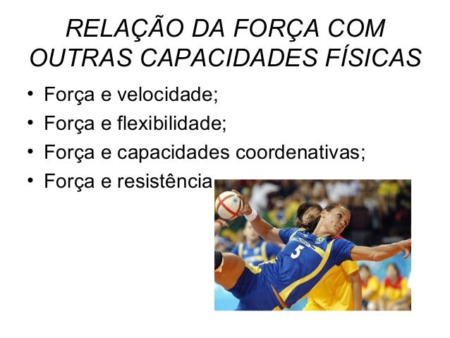RELAÇÃO DA FORÇA COMOUTRAS CAPACIDADES FÍSICAS•   Força e velocidade;•   Força e flexibilidade;•   Força e capacidades coo...