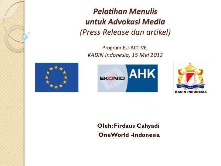 Pelatihan Menulis  untuk Advokasi Media(Press Release dan artikel)       Program EU-ACTIVE,  KADIN Indonesia, 15 Mei 2012 ...