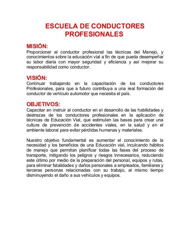 ESCUELA DE CONDUCTORES PROFESIONALES MISIÓN: Proporcionar al conductor profesional las técnicas del Manejo, y conocimiento...