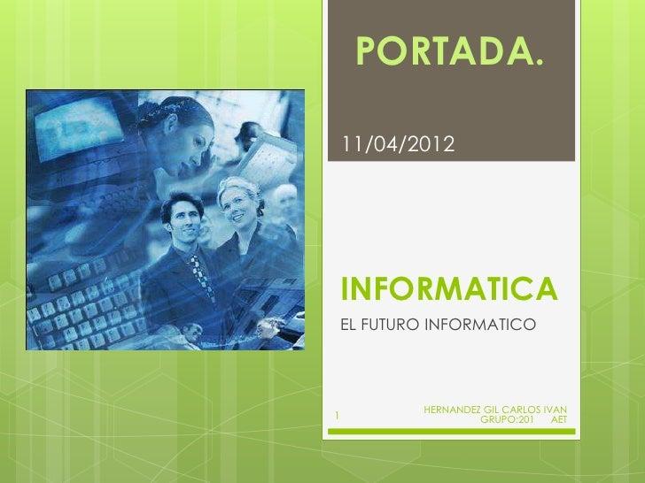 PORTADA.    11/04/2012    INFORMATICA    EL FUTURO INFORMATICO            HERNANDEZ GIL CARLOS IVAN1                    GR...