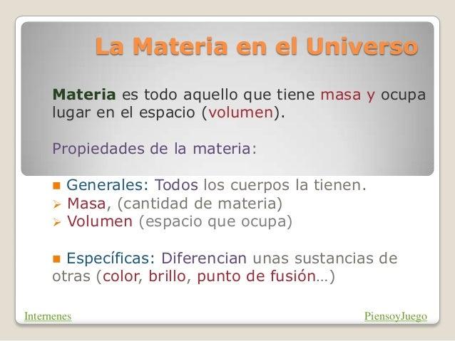 La Materia en el Universo Materia es todo aquello que tiene masa y ocupa lugar en el espacio (volumen). Propiedades de la ...