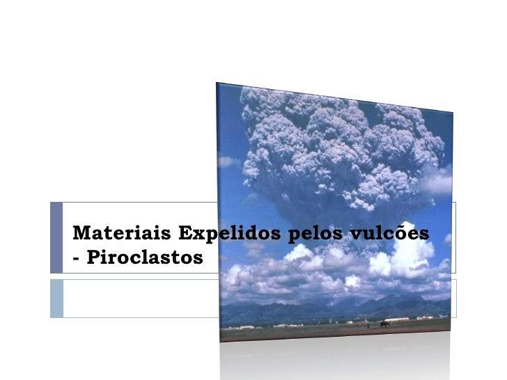 Materiais Expelidos pelos vulcões - Piroclastos