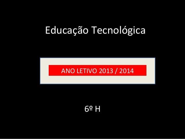 6º H ANO LETIVO 2013 / 2014 Educação Tecnológica