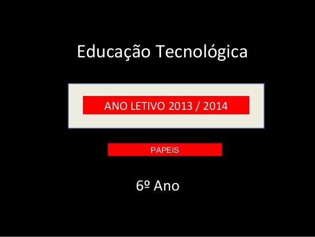 Educação Tecnológica ANO LETIVO 2013 / 2014  PAPEIS  6º Ano