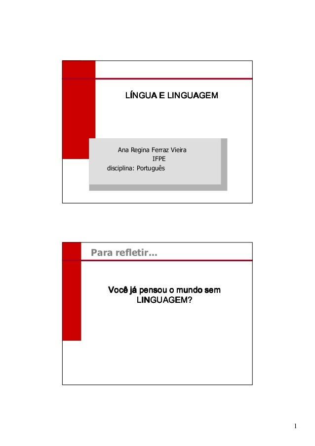 LÍNGUA E LINGUAGEM       Ana Regina Ferraz Vieira                    IFPE   disciplina: PortuguêsPara refletir...    Você ...