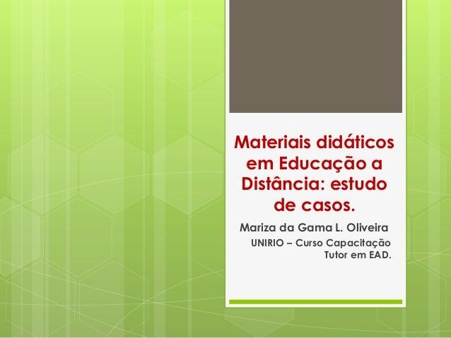 Materiais didáticos em Educação a Distância: estudo de casos. Mariza da Gama L. Oliveira UNIRIO – Curso Capacitação Tutor ...