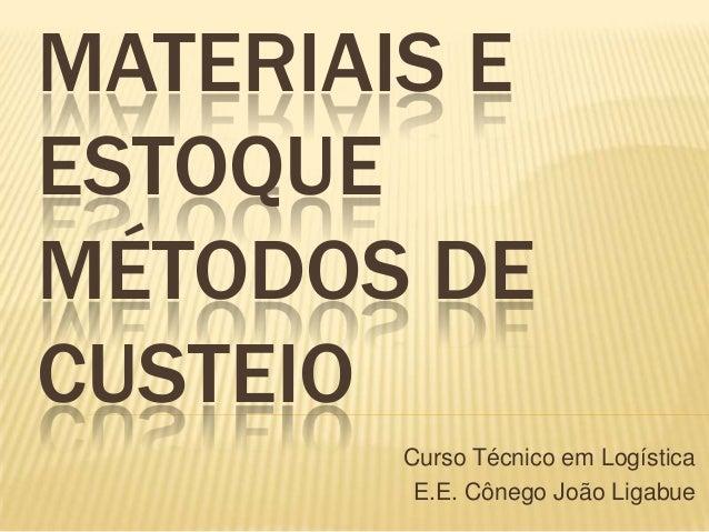 MATERIAIS EESTOQUEMÉTODOS DECUSTEIOCurso Técnico em LogísticaE.E. Cônego João Ligabue